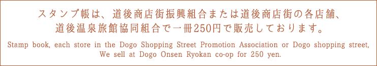 スタンプ帳は、道後商店街振興組合または道後商店街の各店舗、道後温泉旅館協同組合で一冊250円で販売しております。